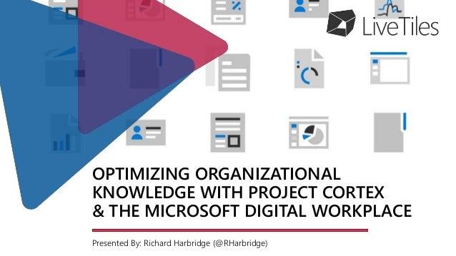 OPTIMIZING ORGANIZATIONAL KNOWLEDGE WITH PROJECT CORTEX & THE MICROSOFT DIGITAL WORKPLACE Presented By: Richard Harbridge ...