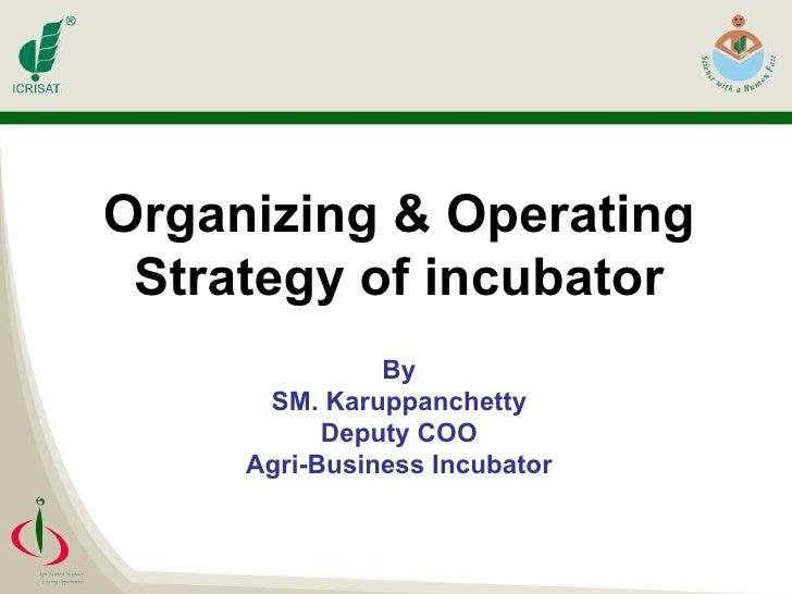 Organizing & Operating Strategy of incubator By SM. Karuppanchetty Deputy COO Agri-Business Incubator