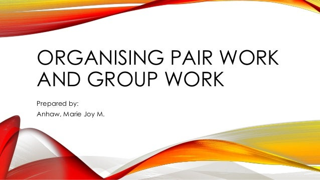 ORGANISING PAIR WORK AND GROUP WORK Prepared by: Anhaw, Marie Joy M.