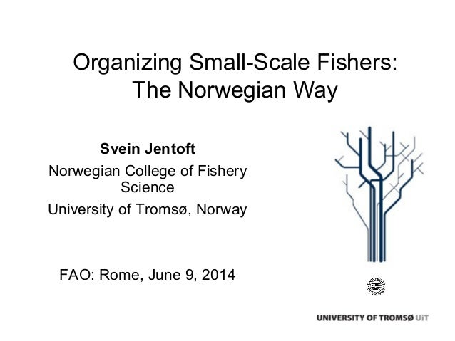 Organizing Small-Scale Fishers: The Norwegian Way Svein Jentoft Norwegian College of Fishery Science University of Tromsø,...