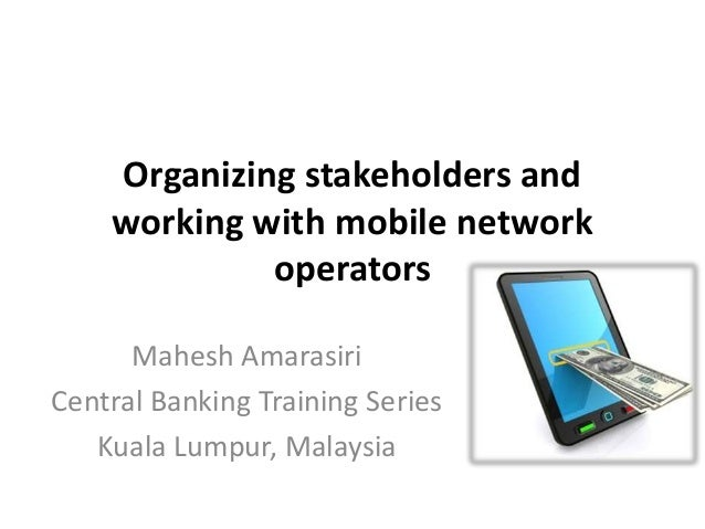Organizing stakeholders and working with mobile network operators Mahesh Amarasiri Central Banking Training Series Kuala L...