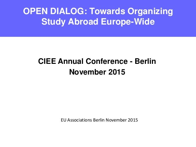 OPEN DIALOG: Towards Organizing Study Abroad Europe-Wide EU Associations Berlin November 2015 CIEE Annual Conference - Ber...