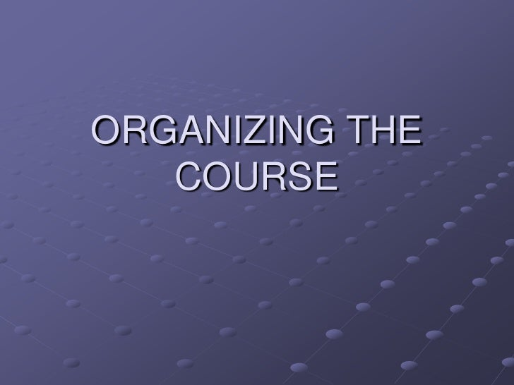 ORGANIZING THE COURSE<br />