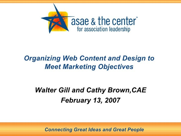 Organizing Web Content and Design to Meet Marketing Objectives Walter Gill and Cathy Brown,CAE February 13, 2007 Connectin...