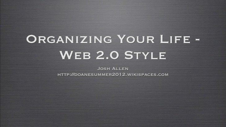 Organizing Your Life -   Web 2.0 Style                 Josh Allen   http://doanesummer2012.wikispaces.com