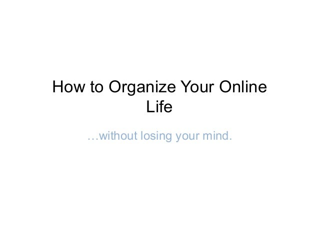 How to Organize Your OnlineLife…without losing your mind.