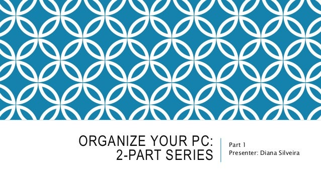 ORGANIZE YOUR PC:  2-PART SERIES  Part 1  Presenter: Diana Silveira