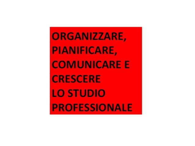 ORGANIZZARE, PIANIFICARE, COMUNICARE E CRESCERE LO STUDIO PROFESSIONALE Tour Organizzazione ACEF 2014 – Evoluzione della p...
