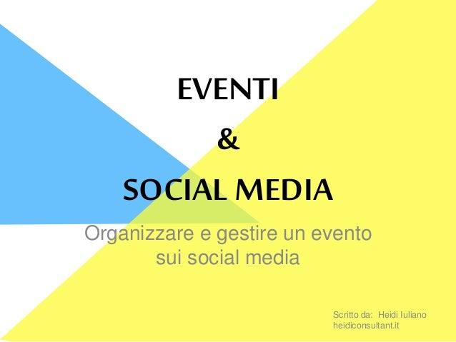 EVENTI & SOCIAL MEDIA Organizzare e gestire un evento sui social media Scritto da: Heidi Iuliano heidiconsultant.it