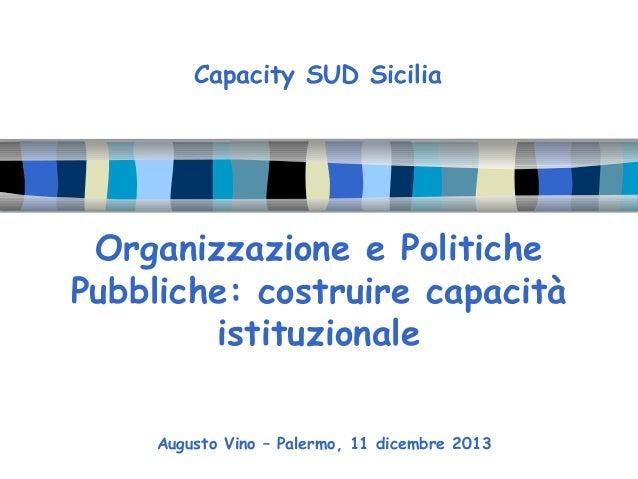 Capacity SUD Sicilia  Organizzazione e Politiche Pubbliche: costruire capacità istituzionale Augusto Vino – Palermo, 11 di...