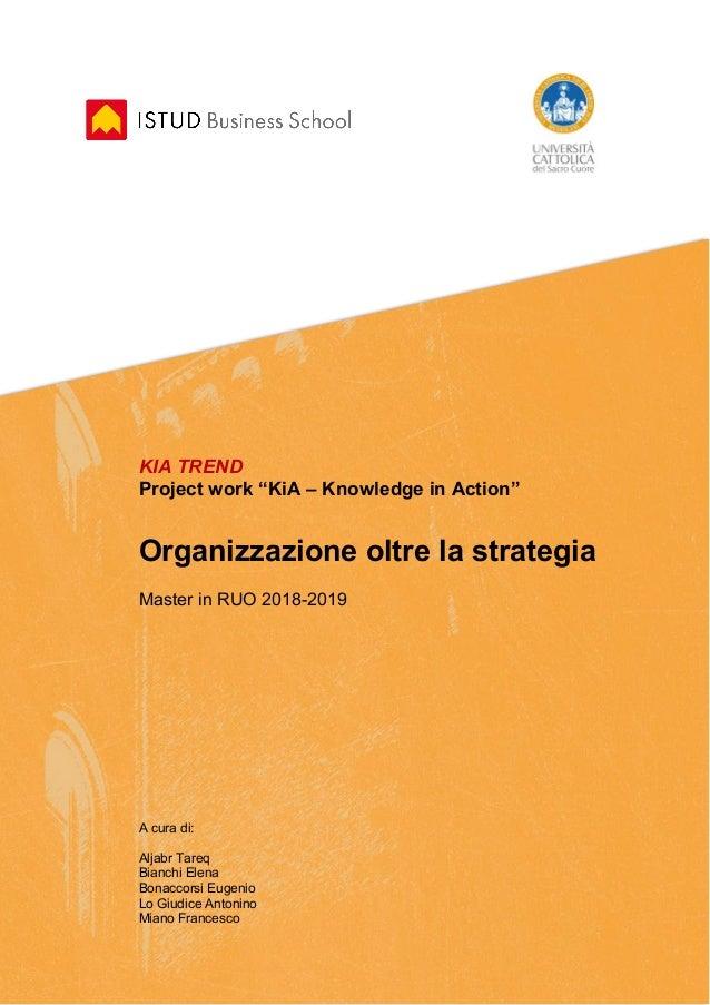 """KIA TREND Project work """"KiA – Knowledge in Action"""" Organizzazione oltre la strategia Master in RUO 2018-2019 A cura di: Al..."""