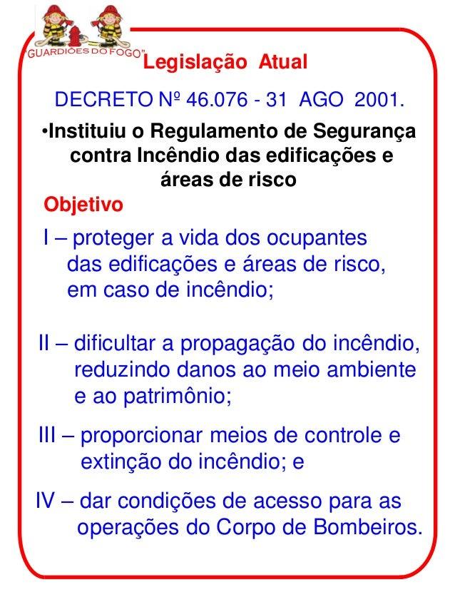 Legislação Atual DECRETO Nº 46.076 - 31 AGO 2001.•Instituiu o Regulamento de Segurança   contra Incêndio das edificações e...