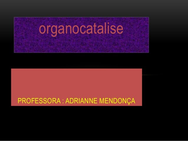 organocatalisePROFESSORA : ADRIANNE MENDONÇA