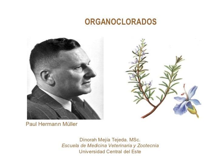 ORGANOCLORADOSPaul Hermann Müller                     Dinorah Mejía Tejeda. MSc.             Escuela de Medicina Veterinar...