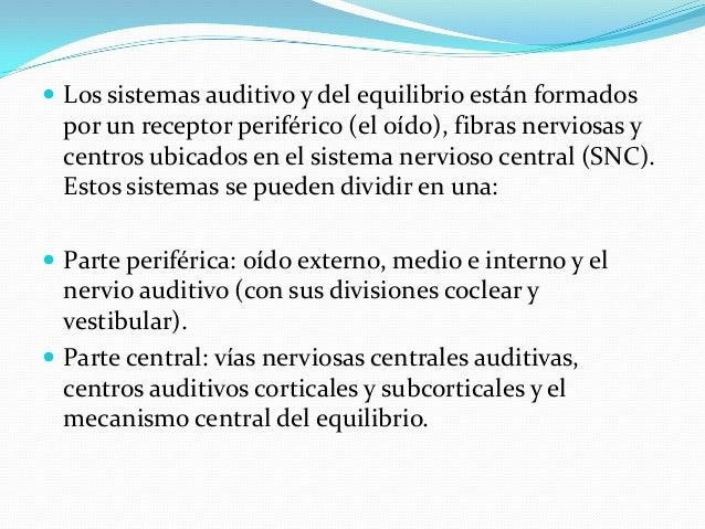  Los sistemas auditivo y del equilibrio están formados por un receptor periférico (el oído), fibras nerviosas y centros u...