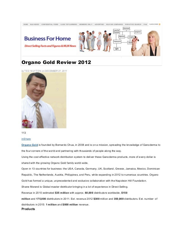 Organo Gold Review 2012 by TED NUYTEN on DECEMBER 27, 2011 113 inShare Organo Gold is founded by Bernardo Chua, in 2008 an...