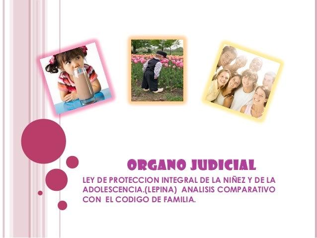 ORGANO JUDICIAL LEY DE PROTECCION INTEGRAL DE LA NIÑEZ Y DE LA ADOLESCENCIA.(LEPINA) ANALISIS COMPARATIVO CON EL CODIGO DE...