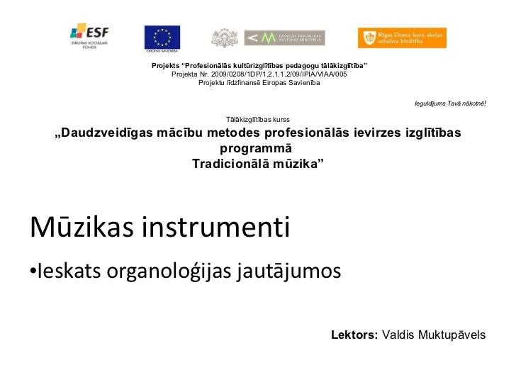 """Mūzikas instrumenti <ul><li>Ieskats organoloģijas jautājumos </li></ul>Projekts """"Profesionālās kultūrizglītības pedagogu t..."""