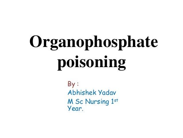 Organophosphate poisoning By : Abhishek Yadav M Sc Nursing 1st Year.
