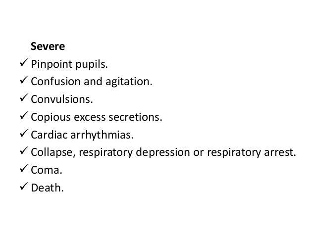 Severe  Pinpoint pupils.  Confusion and agitation.  Convulsions.  Copious excess secretions.  Cardiac arrhythmias.  ...