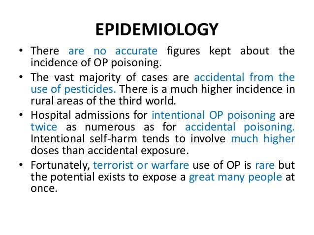 EPIDEMIOLOGY • There are no accurate figures kept about the incidence of OP poisoning. • The vast majority of cases are ac...