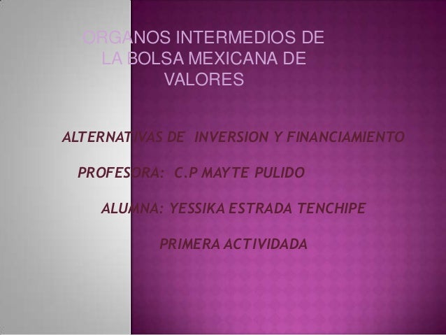 ORGANOS INTERMEDIOS DE LA BOLSA MEXICANA DE VALORES ALTERNATIVAS DE INVERSION Y FINANCIAMIENTO PROFESORA: C.P MAYTE PULIDO...