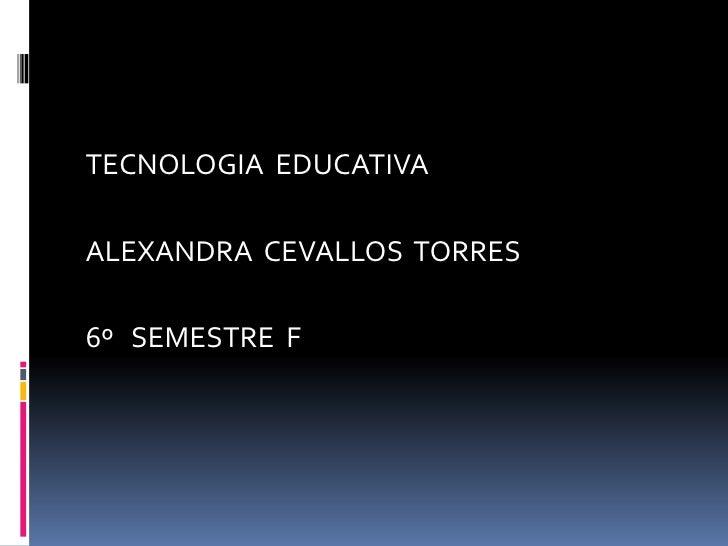 TECNOLOGIA EDUCATIVAALEXANDRA CEVALLOS TORRES6º SEMESTRE F
