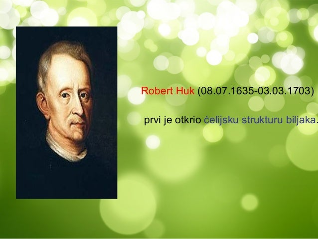 Robert Huk (08.07.1635-03.03.1703)prvi je otkrio ćelijsku strukturu biljaka.