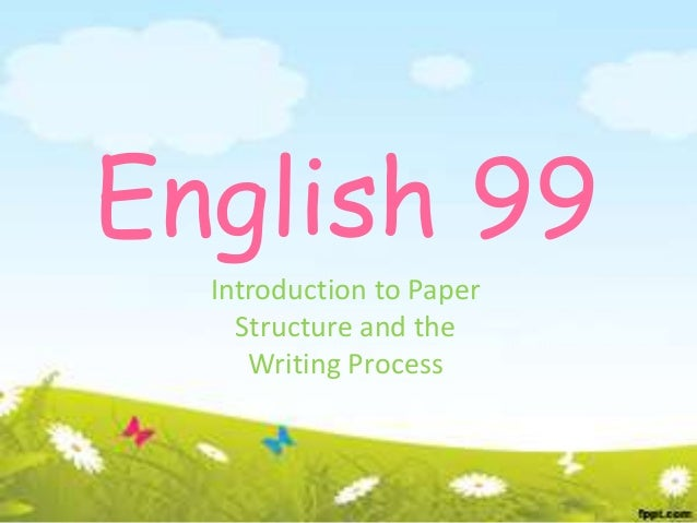 English 99  Introduction to Paper    Structure and the     Writing Process