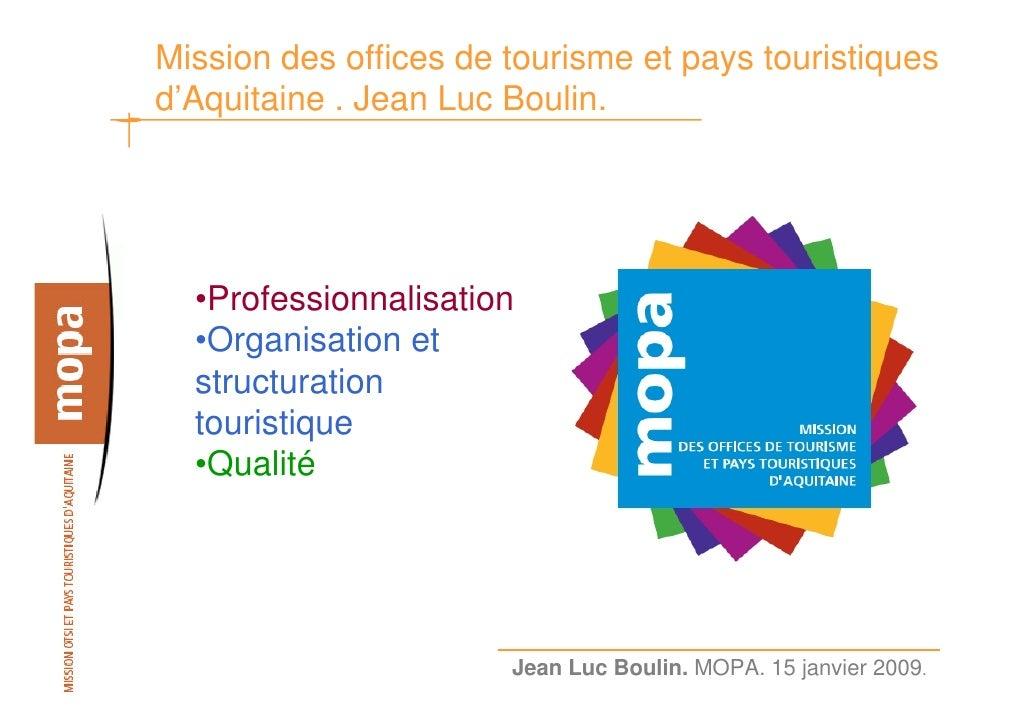 Mission des offices de tourisme et pays touristiques d'Aquitaine . Jean Luc Boulin.       •Professionnalisation   •Organis...