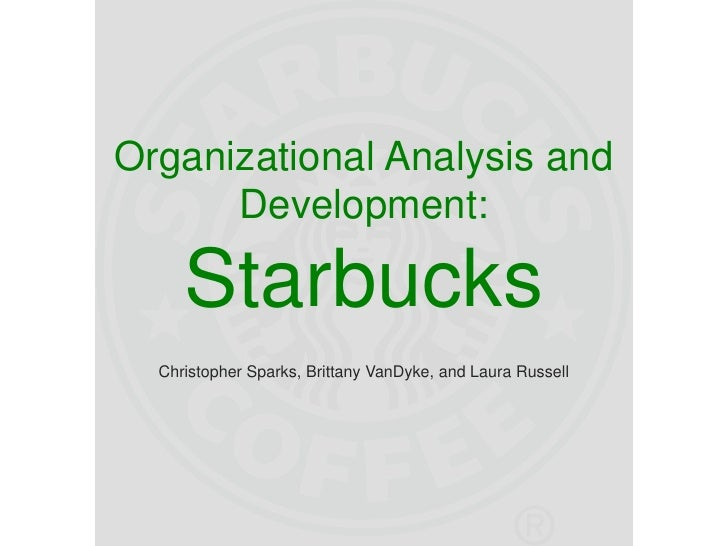 Organizational Analysis and Development:Starbucks<br />Christopher Sparks, Brittany VanDyke, and Laura Russell<br />