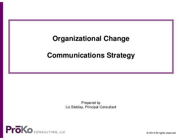 Organizational Change Communications Strategy  Prepared by Liz Steblay, Principal Consultant  © 2014 All rights reserved