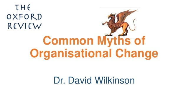 Common Myths of Organisational Change Dr. David Wilkinson