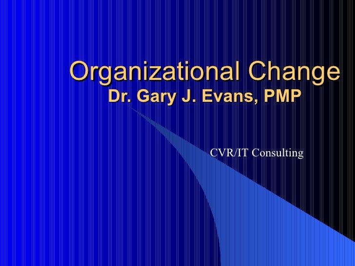 Organizational Change Dr. Gary J. Evans, PMP CVR/IT Consulting