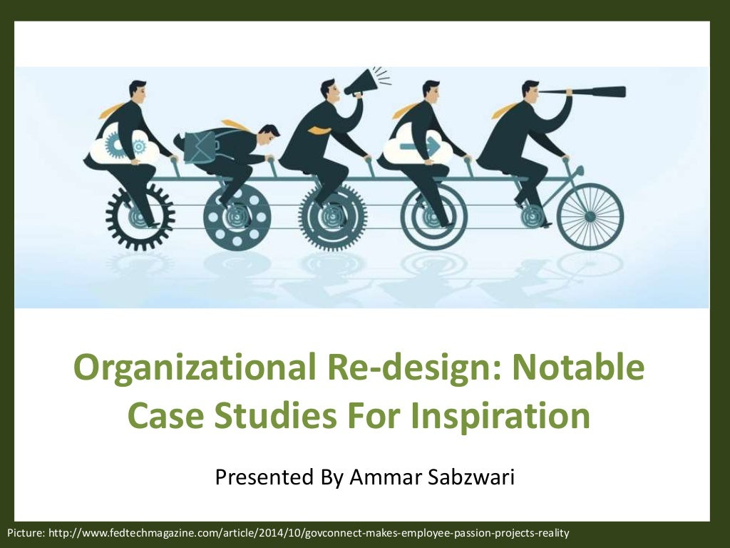 Re-design Your Organization: Case Studies