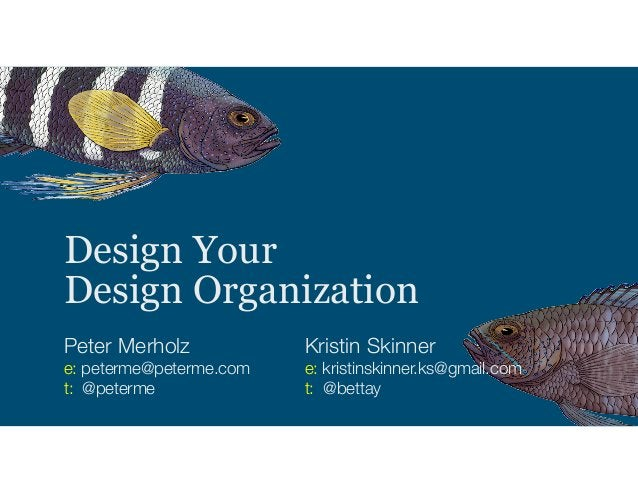 Design Your Design Organization Peter Merholz e: peterme@peterme.com t: @peterme Kristin Skinner e: kristinskinner.ks@gmai...
