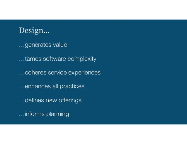 Design… …generates value …tames software complexity …coheres service experiences …enhances all practices …defines new offer...