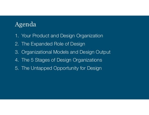 Agenda 1. Your Product and Design Organization 2. The Expanded Role of Design 3. Organizational Models and Design Output 4...