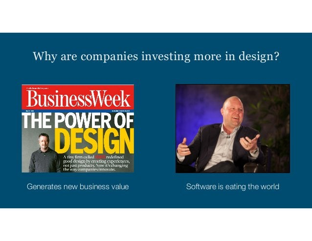 Why are companies investing more in design? Generates new business value Software is eating the world