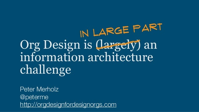 Org Design is (largely) an information architecture challenge Peter Merholz @peterme http://orgdesignfordesignorgs.com IN ...