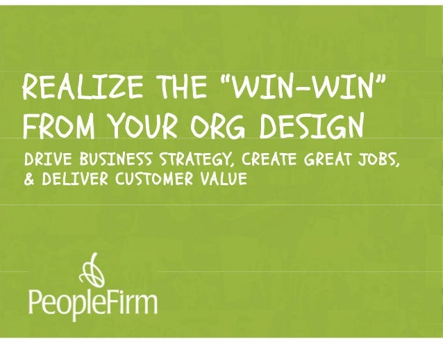 "REALIZE THE ""WIN-WIN"" FROM YOUR ORG DESIGN DRIVE BUSINESS STRATEGY, CREATE GREAT JOBS, & DELIVER CUSTOMER VALUE"