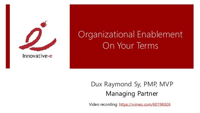 Organizational Enablement     On Your Terms   Dux Raymond Sy, PMP, MVP       Managing Partner  Video recording: https://vi...