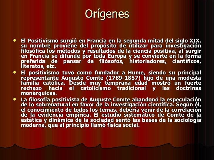 Orígenes <ul><li>El Positivismo surgió en Francia en la segunda mitad del siglo XIX, su nombre proviene del propósito de u...