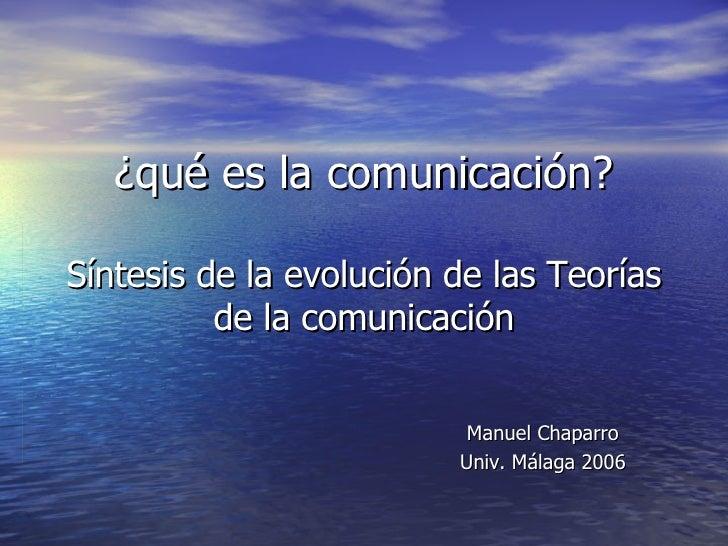 ¿qué es la comunicación? Síntesis de la evolución de las Teorías de la comunicación Manuel Chaparro Univ. Málaga 2006
