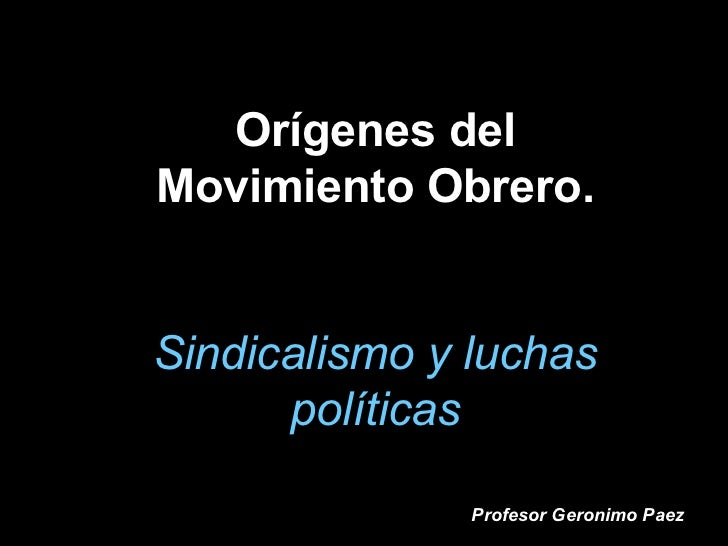 Orígenes del Movimiento Obrero. Sindicalismo y luchas políticas Profesor Geronimo Paez