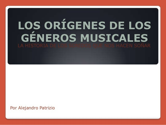 LOS ORÍGENES DE LOS GÉNEROS MUSICALES LA HISTORIA DE LOS SONIDOS QUE NOS HACEN SOÑAR Por Alejandro Patrizio