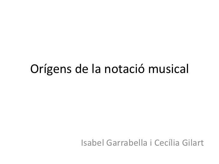 Orígens de la notació musical         Isabel Garrabella i Cecília Gilart