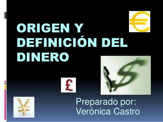 Preparado por: Verónica Castro ORIGEN Y DEFINICIÓN DEL DINERO