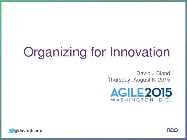 Organizing for Innovation David J Bland Thursday, August 6, 2015 @davidjbland