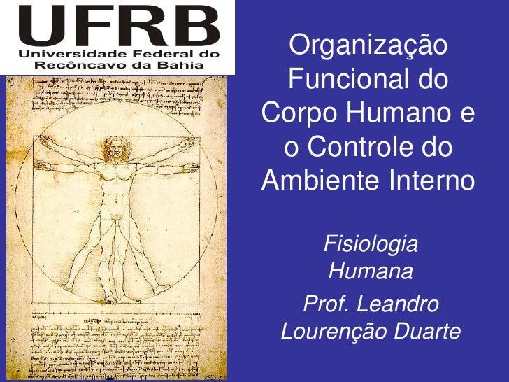Organização Funcional doCorpo Humano e o Controle doAmbiente Interno     Fisiologia     Humana   Prof. Leandro Lourenção D...